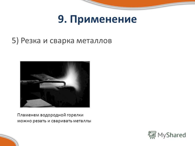 9. Применение 5) Резка и сварка металлов Пламенем водородной горелки можно резать и сваривать металлы