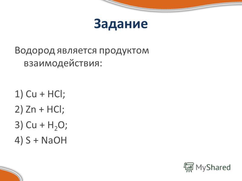 Задание Водород является продуктом взаимодействия: 1) Cu + HCl; 2) Zn + HCl; 3) Cu + H 2 O; 4) S + NaOH