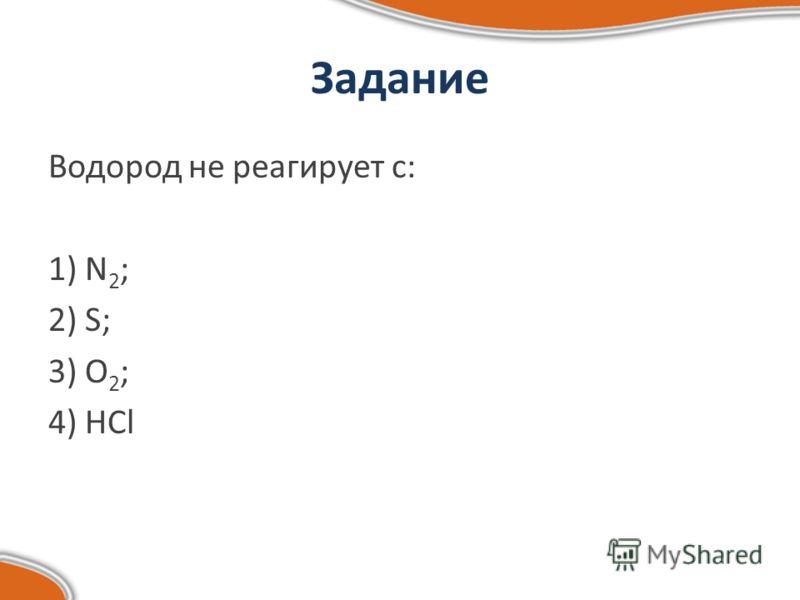 Задание Водород не реагирует с: 1) N 2 ; 2) S; 3) O 2 ; 4) HCl