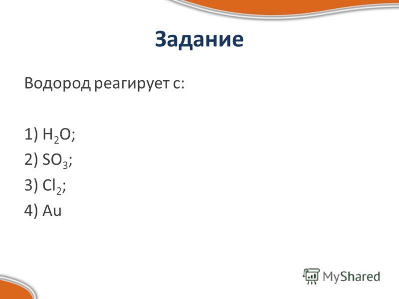 Задание Водород реагирует с: 1) Н 2 О; 2) SO 3 ; 3) Cl 2 ; 4) Au