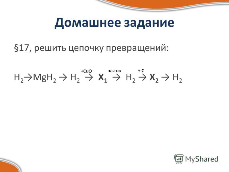 Домашнее задание §17, решить цепочку превращений: H 2 MgH 2 H 2 X 1 H 2 X 2 H 2 +CuO эл.ток+ C+ C