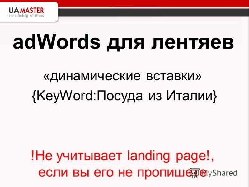 adWords для лентяев «динамические вставки» {KeyWord:Посуда из Италии} !Не учитывает landing page!, если вы его не пропишете