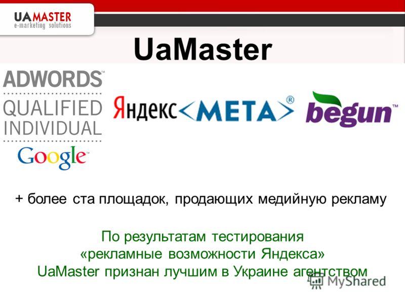 UaMaster + более ста площадок, продающих медийную рекламу По результатам тестирования «рекламные возможности Яндекса» UaMaster признан лучшим в Украине агентством