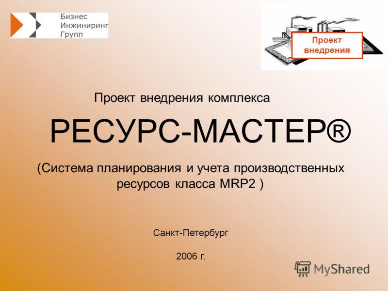 РЕСУРС-МАСТЕР® Проект внедрения комплекса Санкт-Петербург 2006 г. (Система планирования и учета производственных ресурсов класса MRP2 ) Проект внедрения