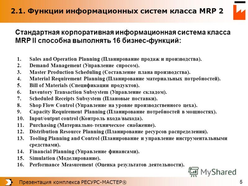 Презентация комплекса РЕСУРС-МАСТЕР® 5 2.1. Функции информационных систем класса MRP 2 1.Sales and Operation Planning (Планирование продаж и производства). 2.Demand Management (Управление спросом). 3.Master Production Scheduling (Составление плана пр