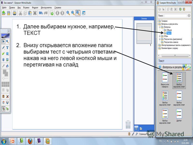 1.Далее выбираем нужное, например, ТЕКСТ 2.Внизу открывается вложение папки выбираем тест с четырьмя ответами нажав на него левой кнопкой мыши и перетягивая на слайд