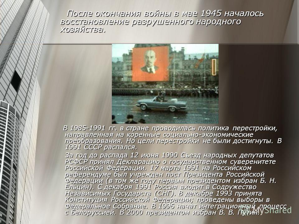 После окончания войны в мае 1945 началось восстановление разрушенного народного хозяйства. После окончания войны в мае 1945 началось восстановление разрушенного народного хозяйства. В 1985-1991 гг. в стране проводилась политика перестройки, направлен