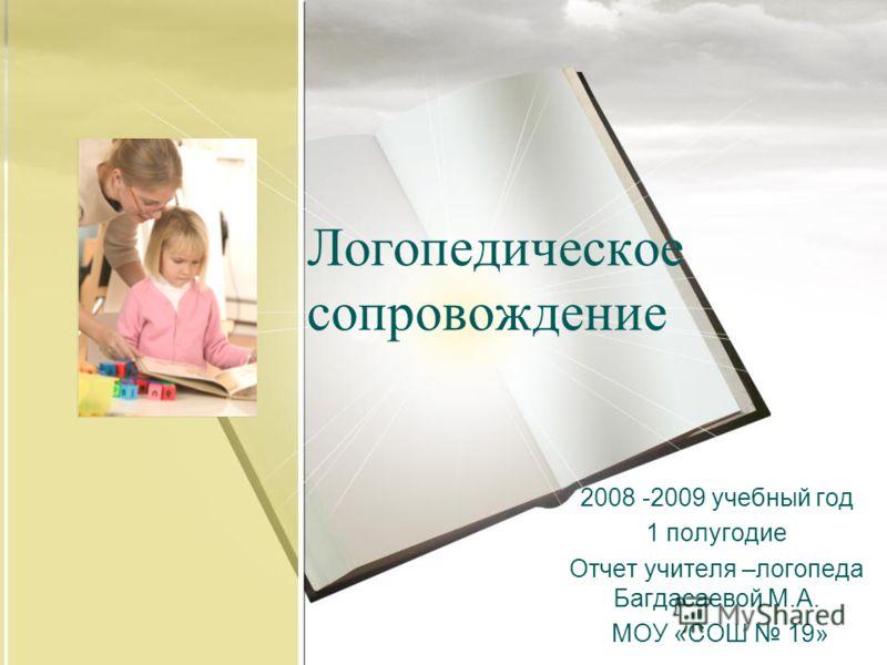 2008 -2009 учебный год 1 полугодие Отчет учителя –логопеда Багдасаевой М.А. МОУ «СОШ 19» Логопедическое сопровождение