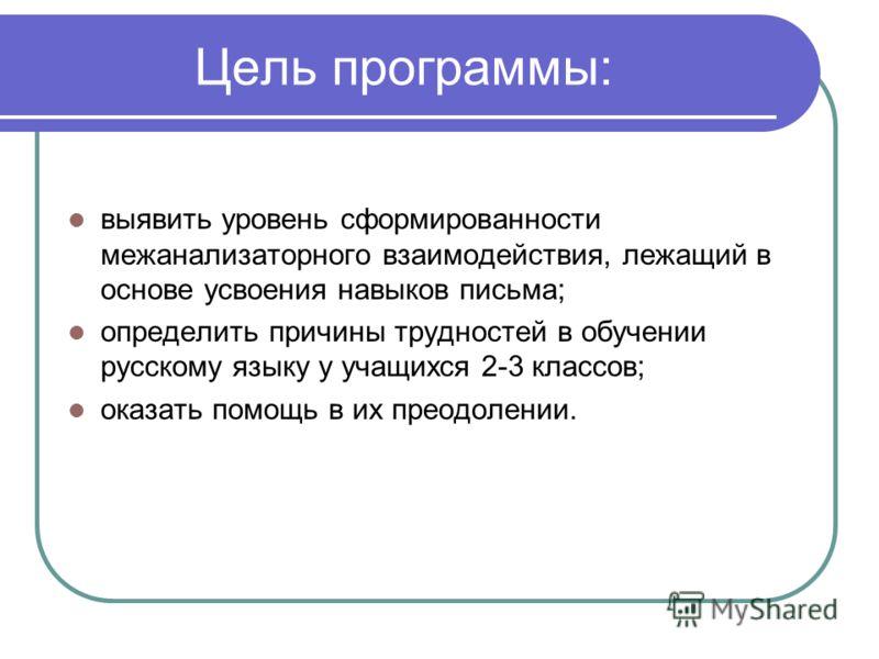 Цель программы: выявить уровень сформированности межанализаторного взаимодействия, лежащий в основе усвоения навыков письма; определить причины трудностей в обучении русскому языку у учащихся 2-3 классов; оказать помощь в их преодолении.