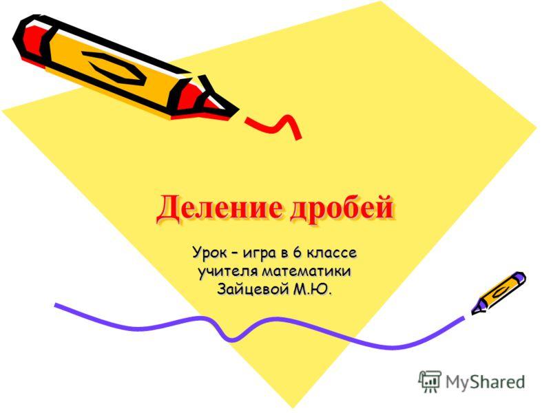 Деление дробей Урок – игра в 6 классе учителя математики Зайцевой М.Ю.