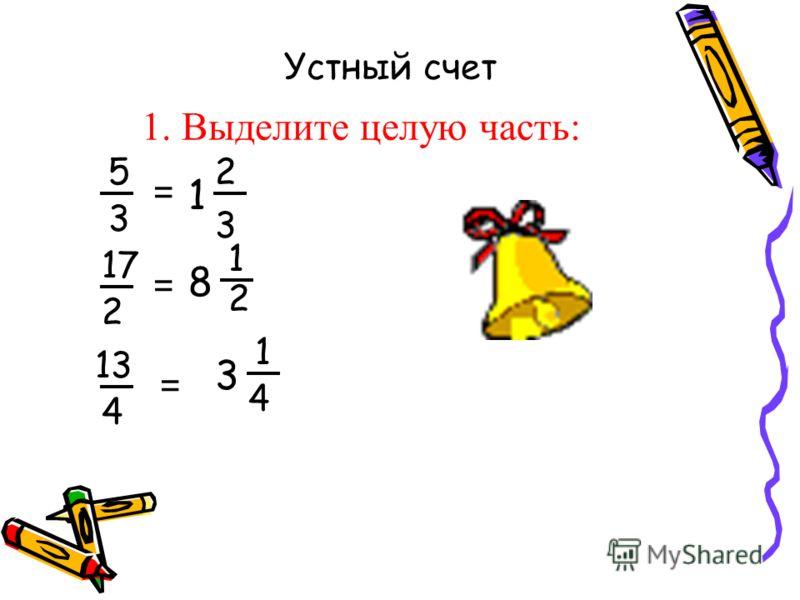 1. Выделите целую часть: = 2 3 5 17 4 3 3 1 2 2 8 1 1 13 4 = = Устный счет