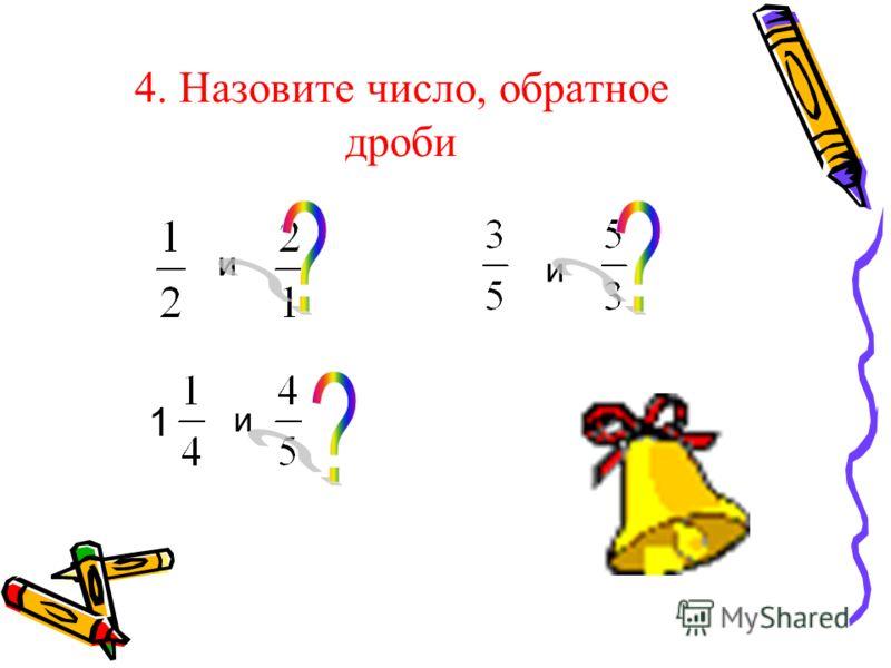 4. Назовите число, обратное дроби и и 1 и