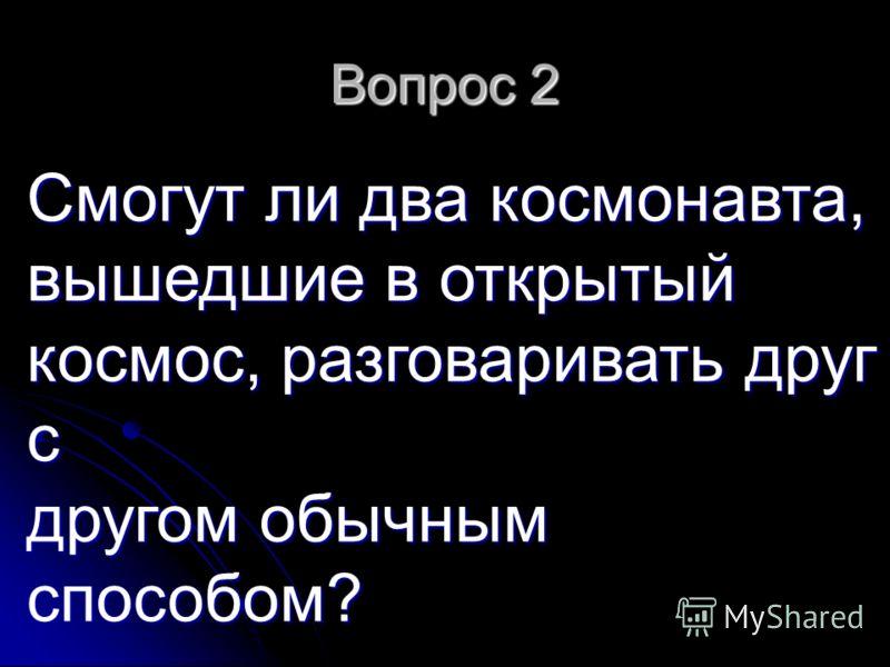 Вопрос 2 Смогут ли два космонавта, вышедшие в открытый космос, разговаривать друг с другом обычным способом?
