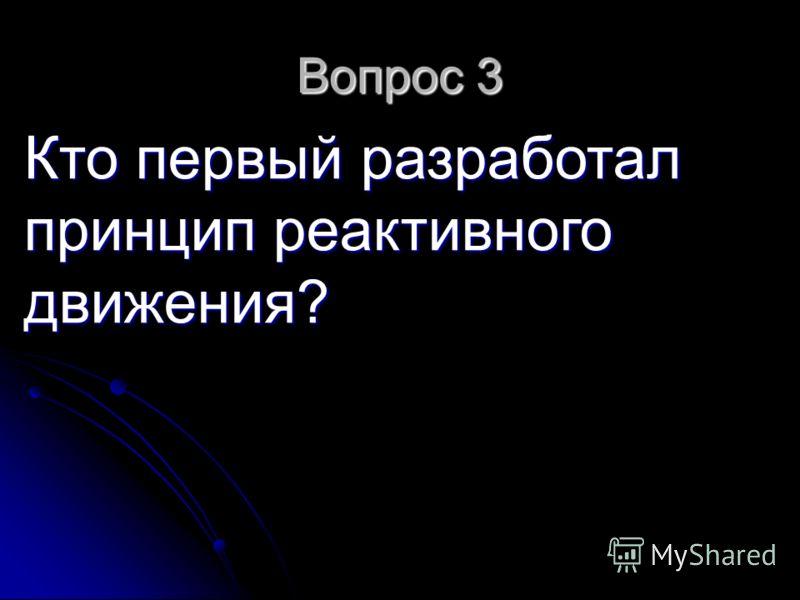 Вопрос 3 Кто первый разработал принцип реактивного движения?