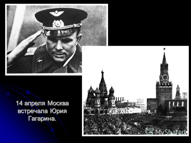 14 апреля Москва встречала Юрия Гагарина.
