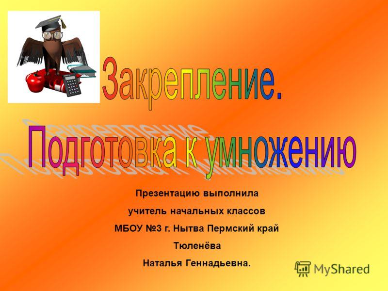 Презентацию выполнила учитель начальных классов МБОУ 3 г. Нытва Пермский край Тюленёва Наталья Геннадьевна.