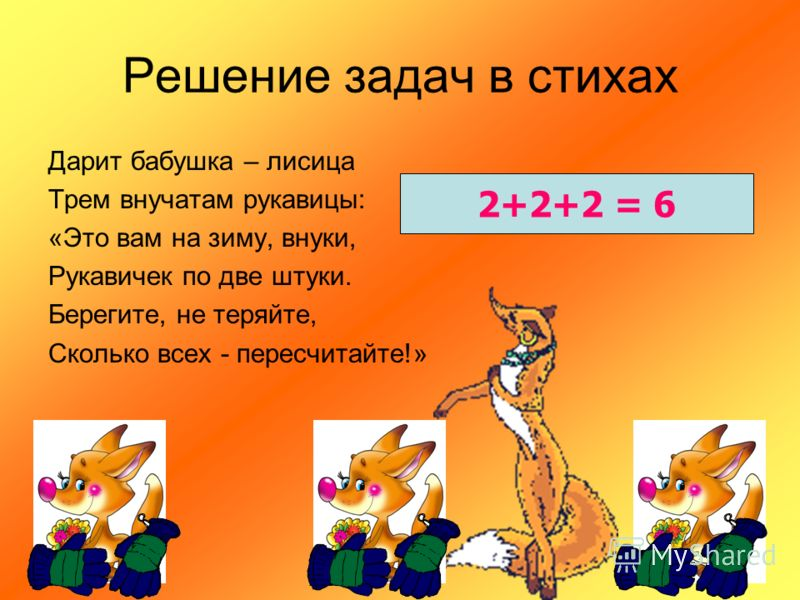 Решение задач в стихах Дарит бабушка – лисица Трем внучатам рукавицы: «Это вам на зиму, внуки, Рукавичек по две штуки. Берегите, не теряйте, Сколько всех - пересчитайте!» 2+2+2 = 6