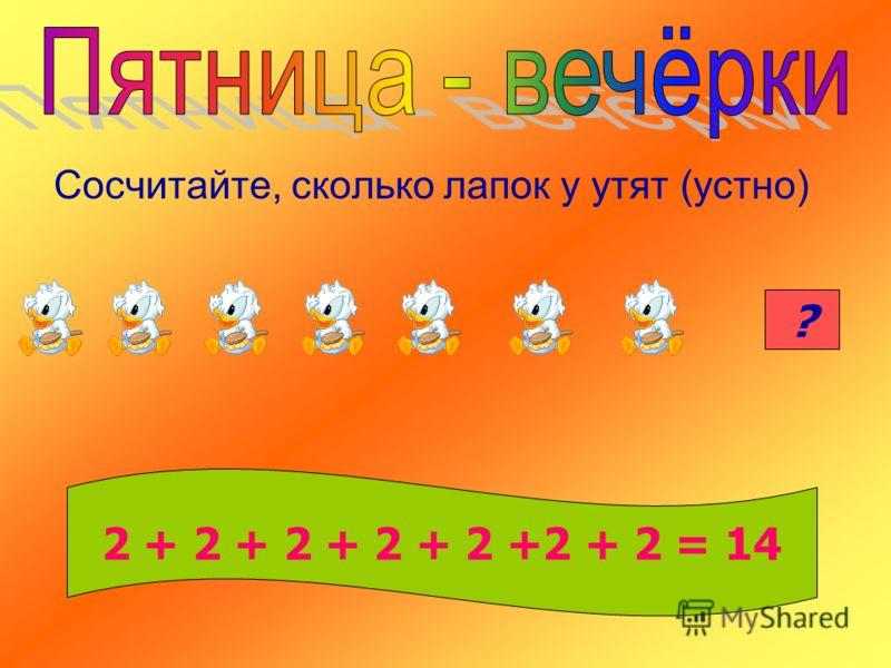 Сосчитайте, сколько лапок у утят (устно) 14? 2 + 2 + 2 + 2 + 2 +2 + 2 = 14