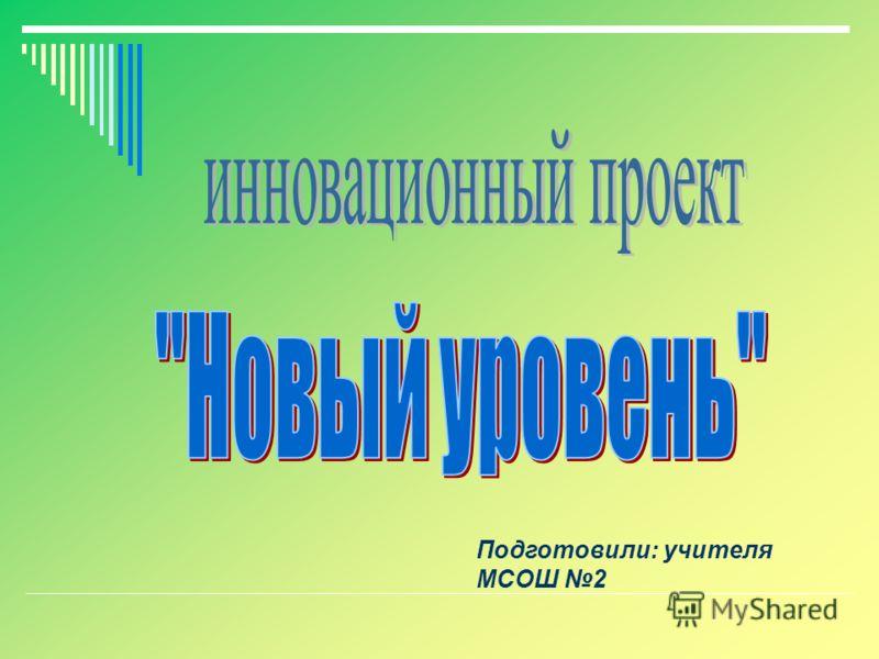 Подготовили: учителя МСОШ 2