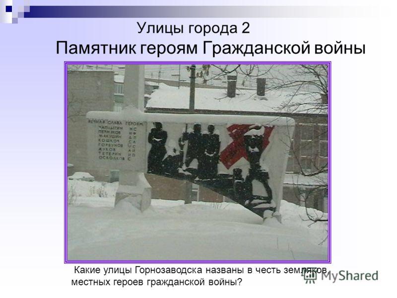 Улицы города 2 Памятник героям Гражданской войны Какие улицы Горнозаводска названы в честь земляков, местных героев гражданской войны?