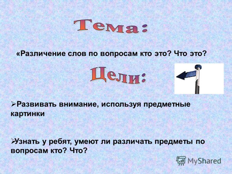 «Различение слов по вопросам кто это? Что это? Развивать внимание, используя предметные картинки Узнать у ребят, умеют ли различать предметы по вопросам кто? Что?