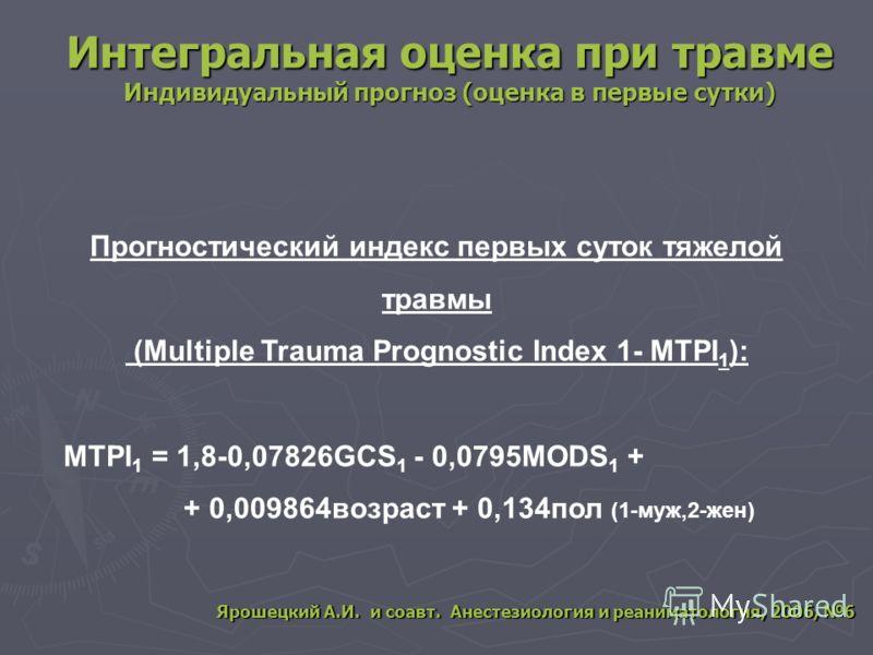 Интегральная оценка при травме Индивидуальный прогноз (оценка в первые сутки) Прогностический индекс первых суток тяжелой травмы (Multiple Trauma Prognostic Index 1- MTPI 1 ): MTPI 1 = 1,8-0,07826GCS 1 - 0,0795MODS 1 + + 0,009864возраст + 0,134пол (1