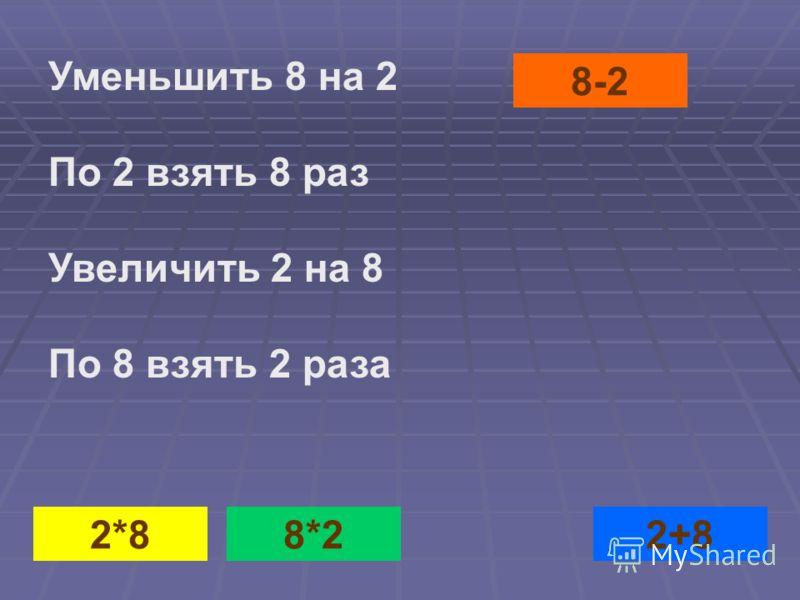 8-22*82+88*2 Уменьшить 8 на 2 По 2 взять 8 раз Увеличить 2 на 8 По 8 взять 2 раза