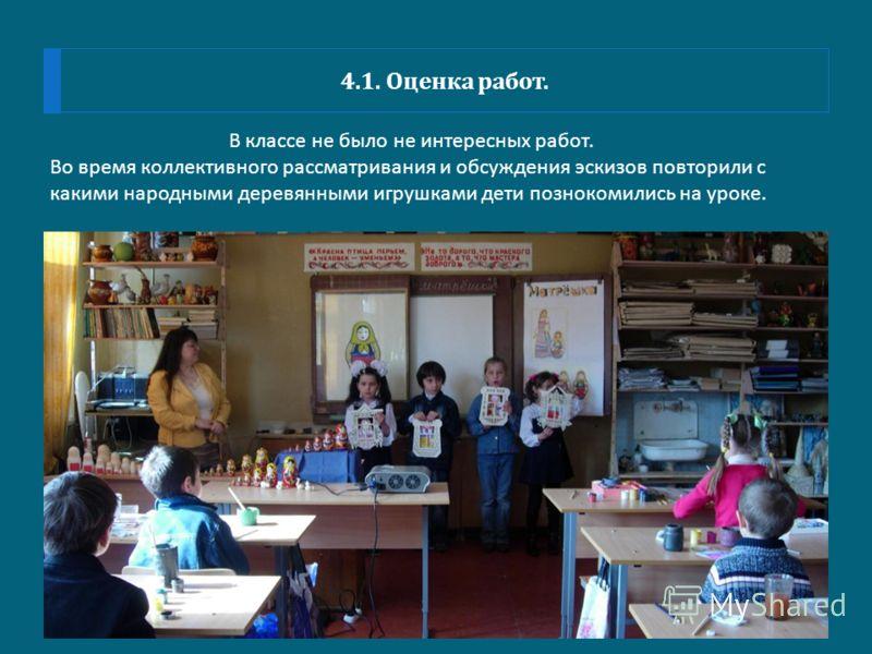 4.1. Оценка работ. В классе не было не интересных работ. Во время коллективного рассматривания и обсуждения эскизов повторили с какими народными деревянными игрушками дети познокомились на уроке.