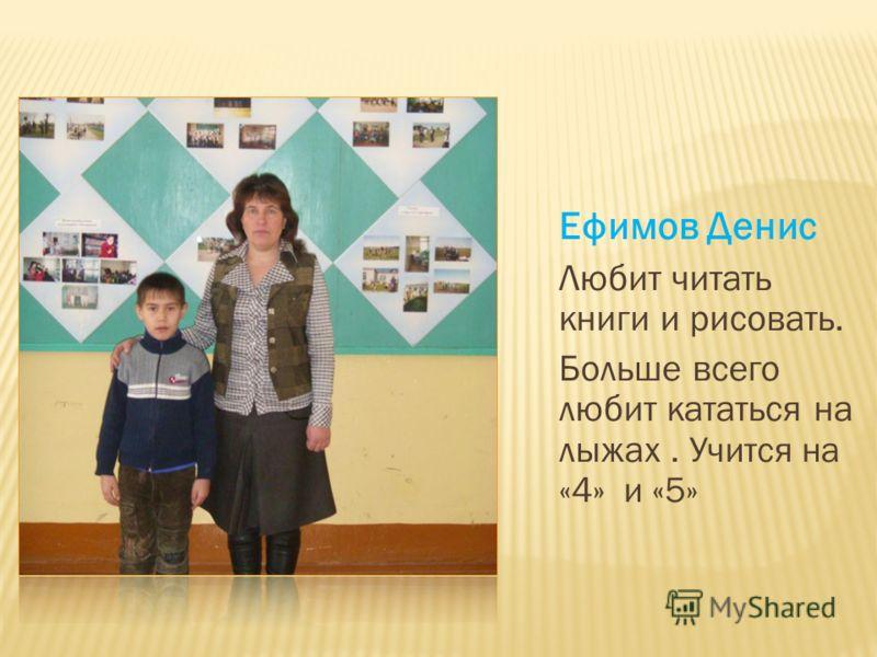 Ефимов Денис Любит читать книги и рисовать. Больше всего любит кататься на лыжах. Учится на «4» и «5»