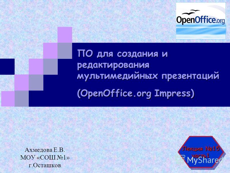 ПО для создания и редактирования мультимедийных презентаций (OpenOffice.org Impress) Ахмедова Е.В. МОУ «СОШ 1» г.Осташков Лекция 15 часть1 часть1