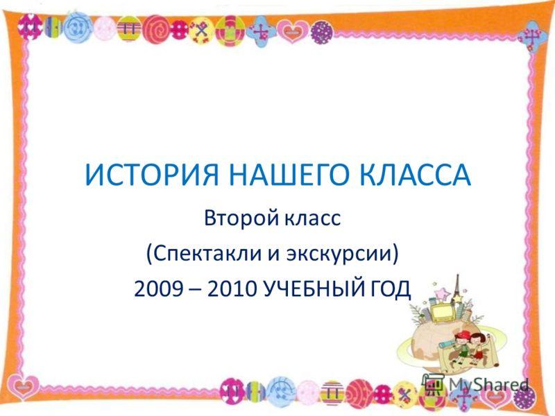ИСТОРИЯ НАШЕГО КЛАССА Второй класс (Спектакли и экскурсии) 2009 – 2010 УЧЕБНЫЙ ГОД