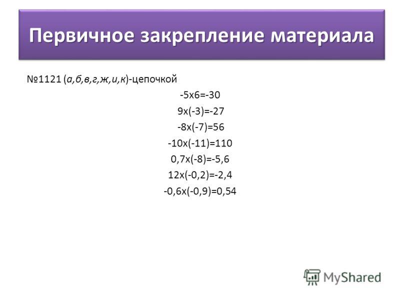 Первичное закрепление материала 1121 (а,б,в,г,ж,и,к)-цепочкой -5х6=-30 9х(-3)=-27 -8х(-7)=56 -10х(-11)=110 0,7х(-8)=-5,6 12х(-0,2)=-2,4 -0,6х(-0,9)=0,54