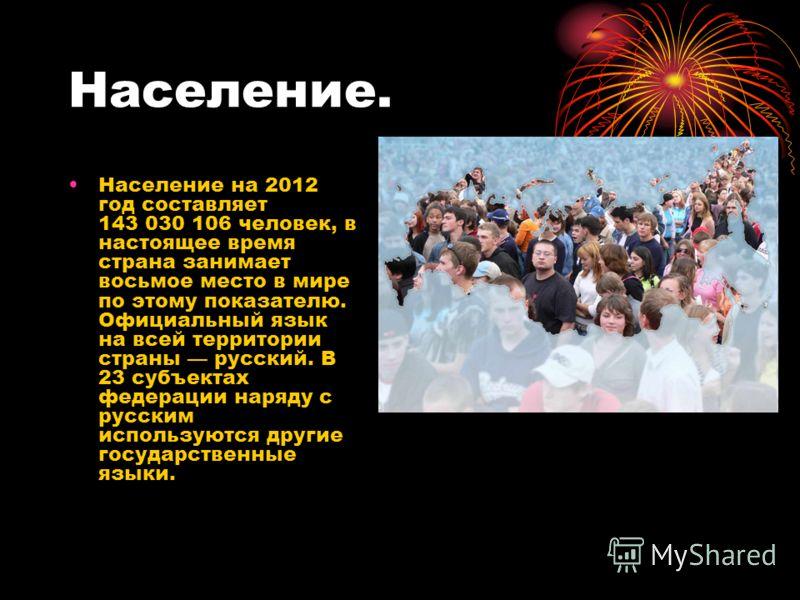 Население. Население на 2012 год составляет 143 030 106 человек, в настоящее время страна занимает восьмое место в мире по этому показателю. Официальный язык на всей территории страны русский. В 23 субъектах федерации наряду с русским используются др
