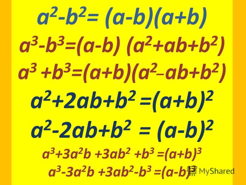 a 2 -b 2 = (a-b)(a+b) a 3 -b 3 =(a-b) (a 2 +ab+b 2 ) a 3 +b 3 =(a+b)(a 2_ ab+b 2 ) a 2 +2ab+b 2 =(a+b) 2 a 2 -2ab+b 2 = (a-b) 2 a 3 +3a 2 b +3ab 2 +b 3 =(a+b) 3 a 3 -3a 2 b +3ab 2 -b 3 =(a-b) 3