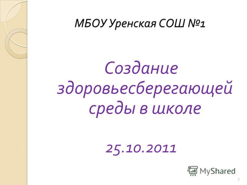 МБОУ Уренская СОШ 1 Создание здоровьесберегающей среды в школе 25.10.2011 1