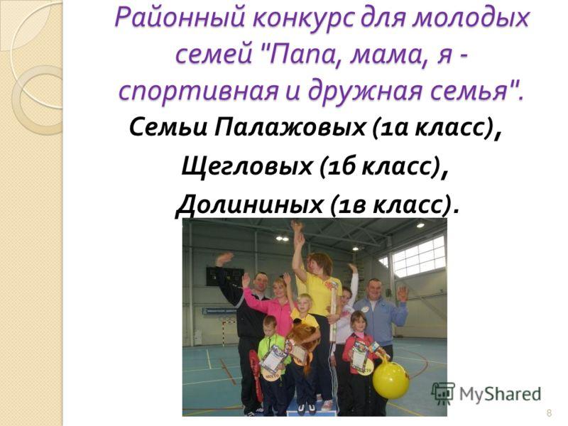 Районный конкурс для молодых семей  Папа, мама, я - спортивная и дружная семья . Семьи Палажовых (1 а класс ), Щегловых (1 б класс ), Долининых (1 в класс ). 8