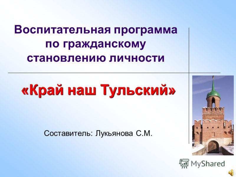 Воспитательная программа по гражданскому становлению личности «Край наш Тульский» Составитель: Лукьянова С.М.