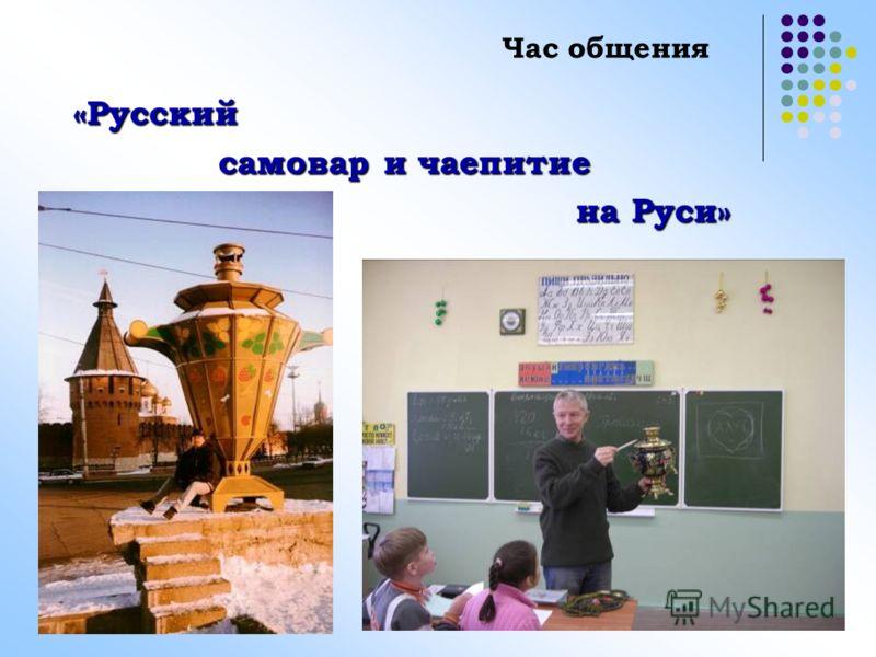 «Русский самовар и чаепитие самовар и чаепитие на Руси» на Руси» Час общения