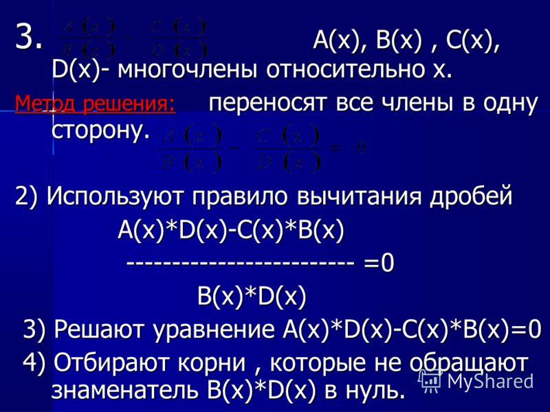 3. A(x), B(x), C(x), D(x)- многочлены относительно x. Метод решения: переносят все члены в одну сторону. 2) Используют правило вычитани я дробей A(x)*D(x)-C(x)*B(x) A(x)*D(x)-C(x)*B(x) ------------------------- =0 ------------------------- =0 B(x)*D(