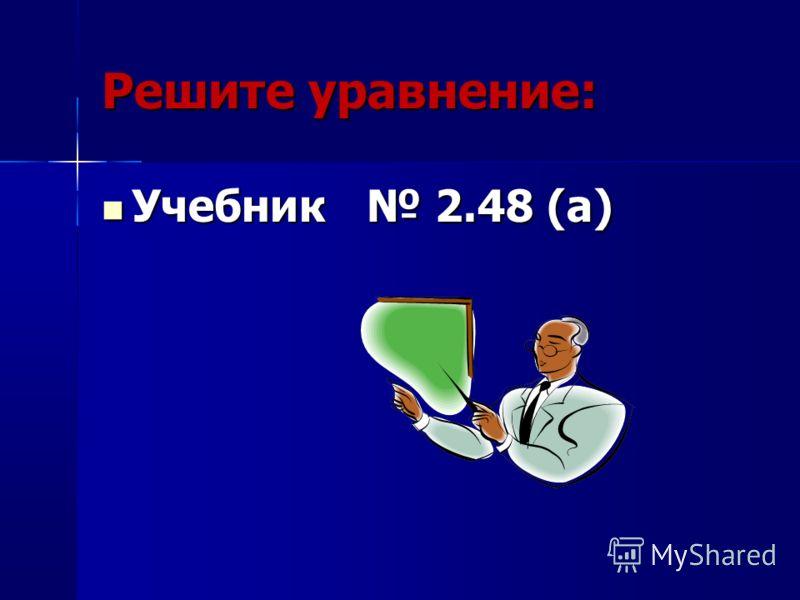 Решите уравнение: Учебник 2.48 (а) Учебник 2.48 (а)