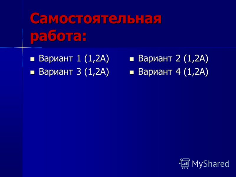 Самостоятельная работа: Вариант 1 (1,2А) Вариант 1 (1,2А) Вариант 3 (1,2А) Вариант 3 (1,2А) Вариант 2 (1,2А) Вариант 2 (1,2А) Вариант 4 (1,2А) Вариант 4 (1,2А)