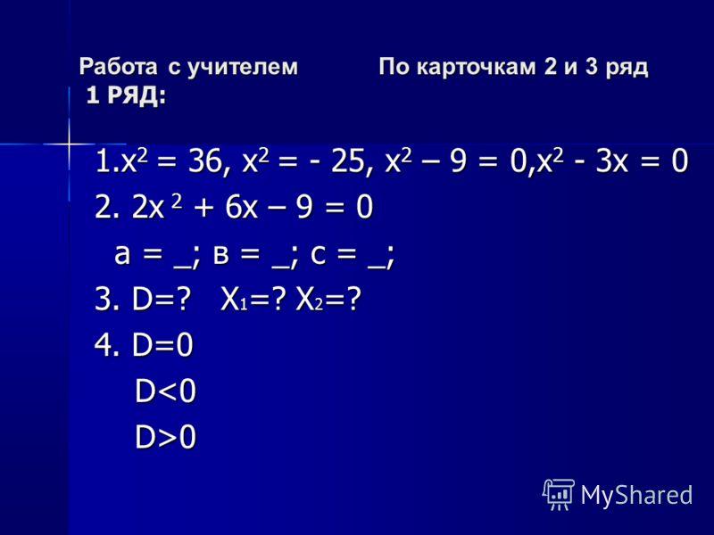 Работа с учителем По карточкам 2 и 3 ряд 1 РЯД: 1.х 2 = 36, х 2 = - 25, х 2 – 9 = 0,х 2 - 3х = 0 1.х 2 = 36, х 2 = - 25, х 2 – 9 = 0,х 2 - 3х = 0 2. 2х 2 + 6х – 9 = 0 2. 2х 2 + 6х – 9 = 0 а = _; в = _; с = _; а = _; в = _; с = _; 3. D=? Х 1 =? Х 2 =?