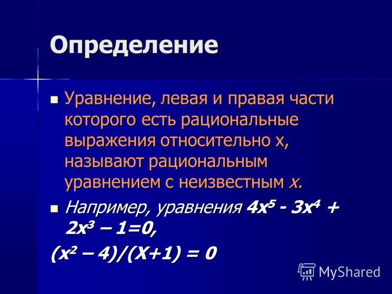 Определение Уравнение, левая и правая части которого есть рациональные выражения относительно х, называют рациональным уравнением с неизвестным х. Уравнение, левая и правая части которого есть рациональные выражения относительно х, называют рациональ