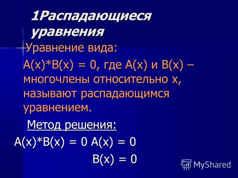 1Распадающиеся уравнения Уравнение вида: Уравнение вида: A(x)*B(x) = 0, где A(x) и B(x) – многочлены относительно x, называют распадающимся уравнением. Метод решения: Метод решения: A(x)*B(x) = 0 A(x) = 0 B(x) = 0 B(x) = 0