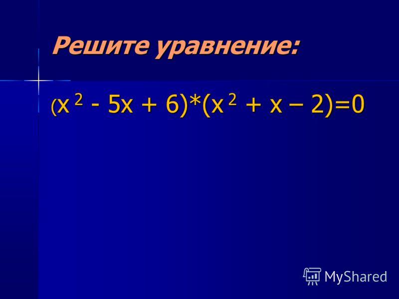 Решите уравнение: ( х 2 - 5х + 6)*(х 2 + х – 2)=0