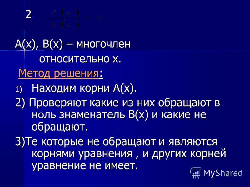 2. 2. A(x), B(x) – многочлен относительно x. относительно x. Метод решения: Метод решения: 1) Находим корни A(x). 2) Провер я ют какие из них обращают в н о ль знаменатель B(x) и какие не обращают. 3)Те которые не обращают и являются корнями уравнени