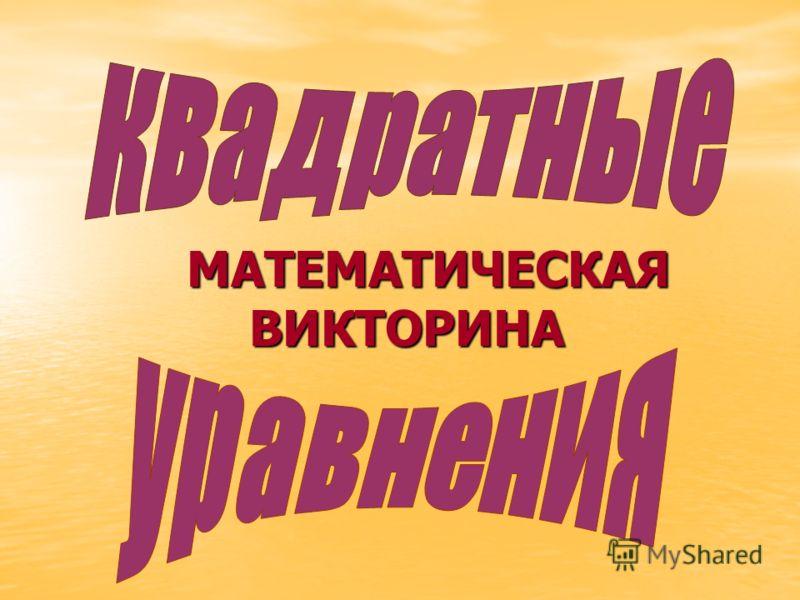 МАТЕМАТИЧЕСКАЯ ВИКТОРИНА МАТЕМАТИЧЕСКАЯ ВИКТОРИНА