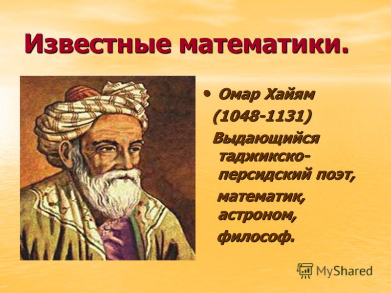 Известные математики. Омар Хайям Омар Хайям (1048-1131) (1048-1131) Выдающийся таджикско- персидский поэт, Выдающийся таджикско- персидский поэт, математик, астроном, математик, астроном, философ. философ.