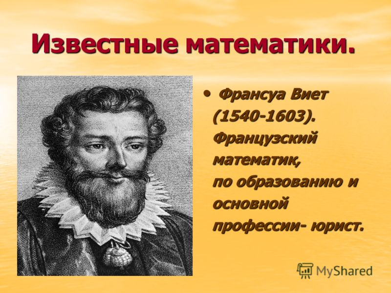 Известные математики. Известные математики. Франсуа Виет Франсуа Виет (1540-1603). (1540-1603). Французский Французский математик, математик, по образованию и по образованию и основной основной профессии- юрист. профессии- юрист.