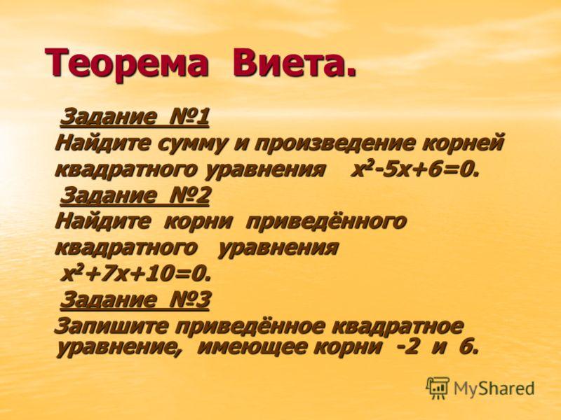 Теорема Виета. Теорема Виета. Задание 1 Задание 1 Найдите сумму и произведение корней Найдите сумму и произведение корней квадратного уравнения х 2 -5х+6=0. квадратного уравнения х 2 -5х+6=0. Задание 2 Задание 2 Найдите корни приведённого Найдите кор